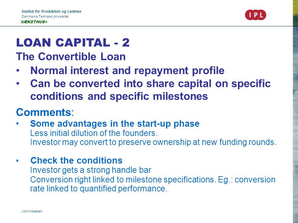 Institut for Produktion og Ledelse Danmarks Tekniske Universitet John Heebøll VÆKSTHUS+ LOAN CAPITAL - 2 The Convertible Loan •Normal interest and repayment profile •Can be converted into share capital on specific conditions and specific milestones Comments: •Some advantages in the start-up phase Less initial dilution of the founders.