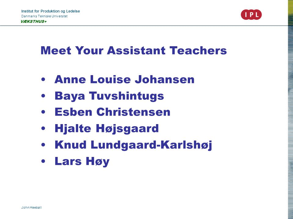 Institut for Produktion og Ledelse Danmarks Tekniske Universitet John Heebøll VÆKSTHUS+ Meet Your Assistant Teachers •Anne Louise Johansen •Baya Tuvshintugs •Esben Christensen •Hjalte Højsgaard •Knud Lundgaard-Karlshøj •Lars Høy