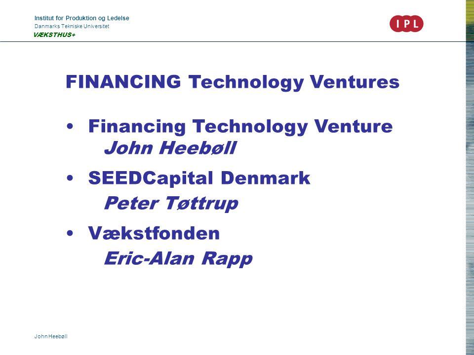 Institut for Produktion og Ledelse Danmarks Tekniske Universitet John Heebøll VÆKSTHUS+ FINANCING Technology Ventures •Financing Technology Venture Jo
