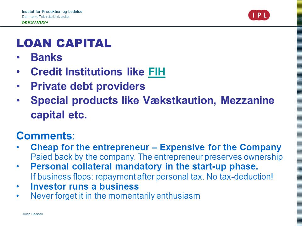 Institut for Produktion og Ledelse Danmarks Tekniske Universitet John Heebøll VÆKSTHUS+ LOAN CAPITAL •Banks •Credit Institutions like FIHFIH •Private debt providers •Special products like Vækstkaution, Mezzanine capital etc.