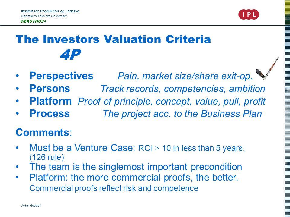 Institut for Produktion og Ledelse Danmarks Tekniske Universitet John Heebøll VÆKSTHUS+ The Investors Valuation Criteria 4P •Perspectives Pain, market size/share exit-op.
