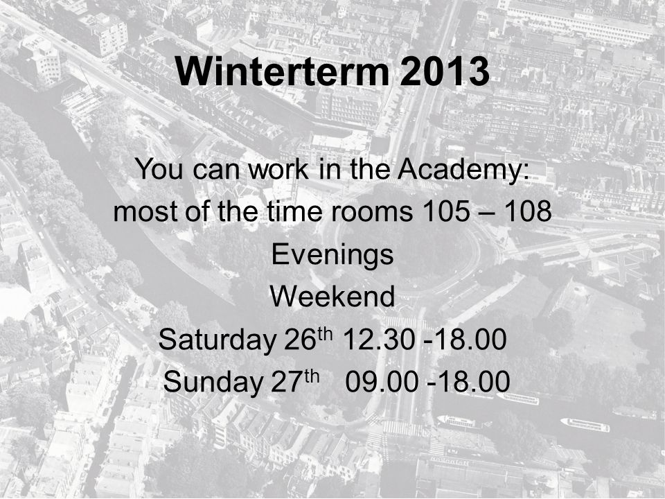Winterterm 2013 You can work in the Academy: most of the time rooms 105 – 108 Evenings Weekend Saturday 26 th 12.30 -18.00 Sunday 27 th 09.00 -18.00