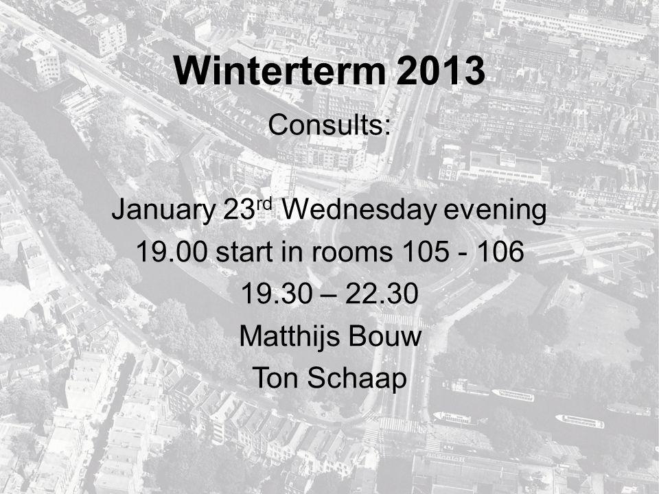 Winterterm 2013 Consults: January 23 rd Wednesday evening 19.00 start in rooms 105 - 106 19.30 – 22.30 Matthijs Bouw Ton Schaap