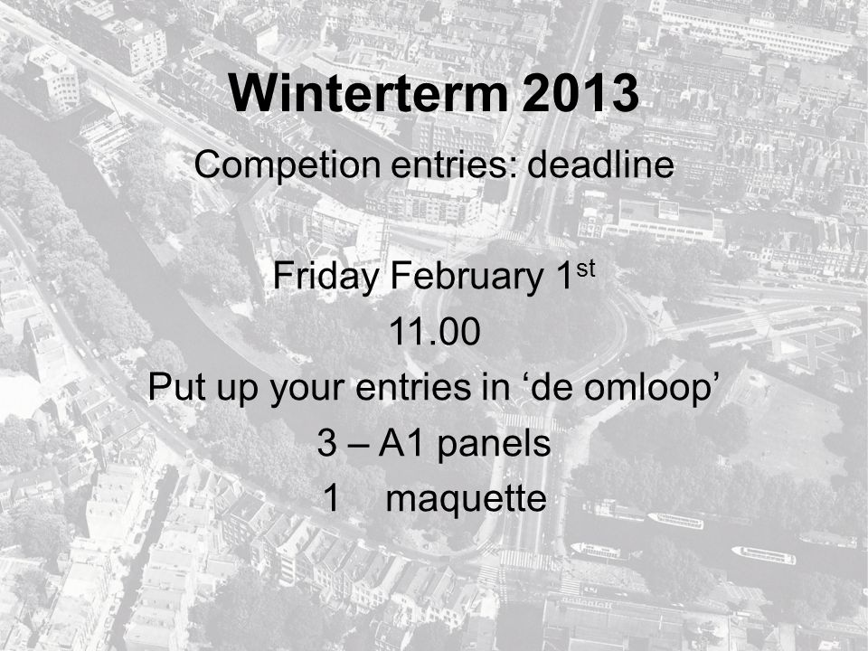 Winterterm 2013 Competion entries: products 1: Vision on entire Singel-canal 2: Design of new Weteringschans stronghold, scale 1:500 or 1:200 3: one (1) spatial image of the plan - Model, scale 1:500 or 1:200 - Plan explanation max.