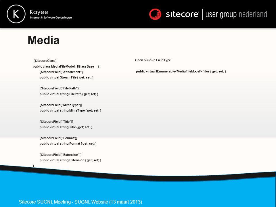 Media [SitecoreClass] public class MediaFileModel : IGlassBase { [SitecoreField( Attachment )] public virtual Stream File { get; set; } [SitecoreField( File Path )] public virtual string FilePath { get; set; } [SitecoreField( MimeType )] public virtual string MimeType { get; set; } [SitecoreField( Title )] public virtual string Title { get; set; } [SitecoreField( Format )] public virtual string Format { get; set; } [SitecoreField( Extension )] public virtual string Extension { get; set; } } Sitecore SUGNL Meeting - SUGNL Website (13 maart 2013) Geen build-in FieldType public virtual IEnumerable Files { get; set; }