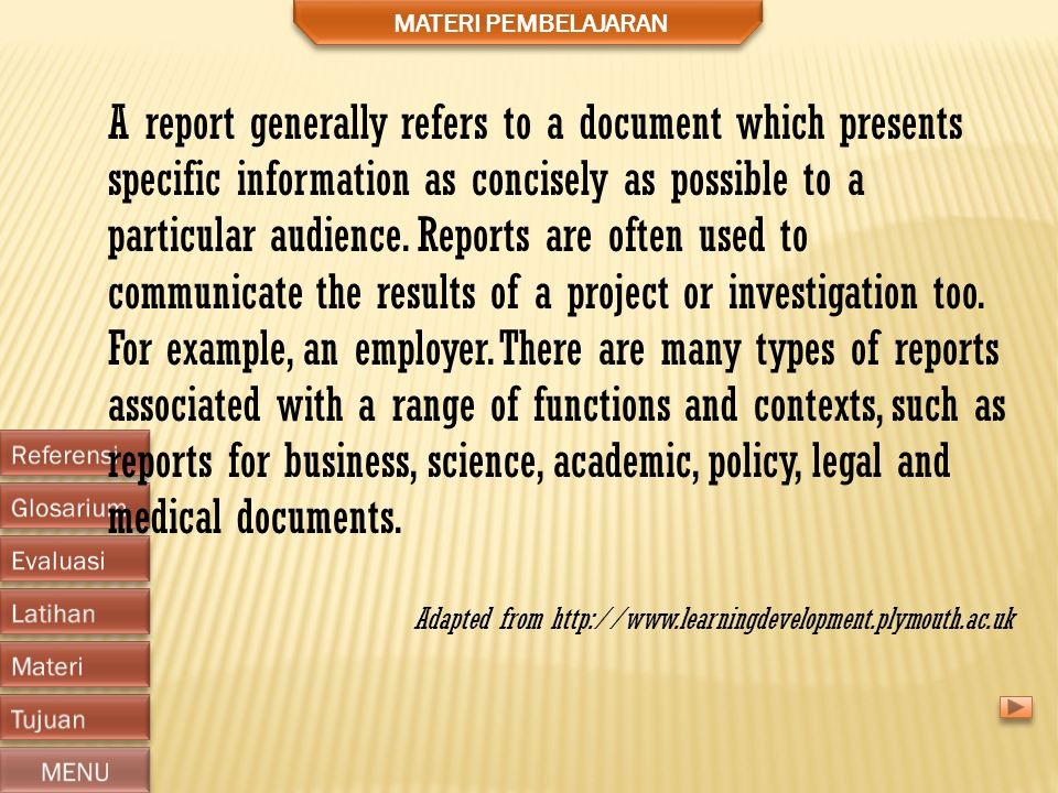 MATERI PEMBELAJARAN A report generally refers to a document which presents specific information as concisely as possible to a particular audience.