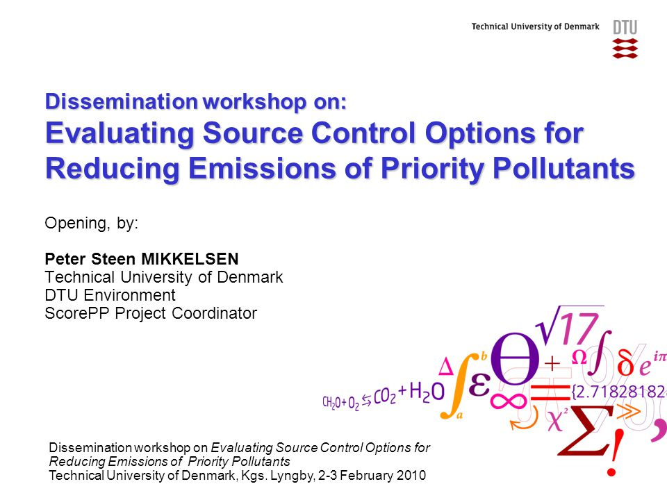Dissemination workshop on: Evaluating Source Control Options for Reducing Emissions of Priority Pollutants Opening, by: Peter Steen MIKKELSEN Technical University of Denmark DTU Environment ScorePP Project Coordinator Dissemination workshop on Evaluating Source Control Options for Reducing Emissions of Priority Pollutants Technical University of Denmark, Kgs.