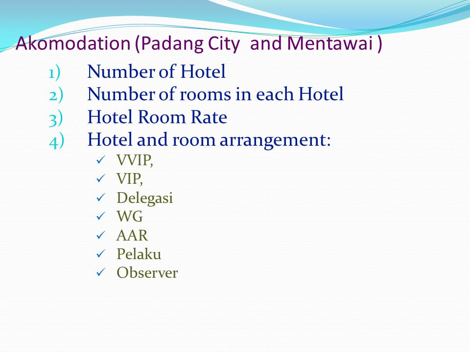 Akomodation (Padang City and Mentawai ) 1) Number of Hotel 2) Number of rooms in each Hotel 3) Hotel Room Rate 4) Hotel and room arrangement:  VVIP,  VIP,  Delegasi  WG  AAR  Pelaku  Observer