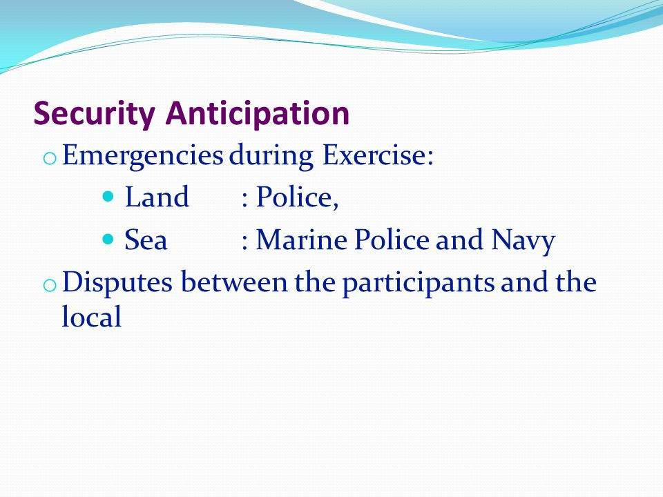 Security Anticipation o Emergencies during Exercise:  Land: Police,  Sea: Marine Police and Navy o Disputes between the participants and the local
