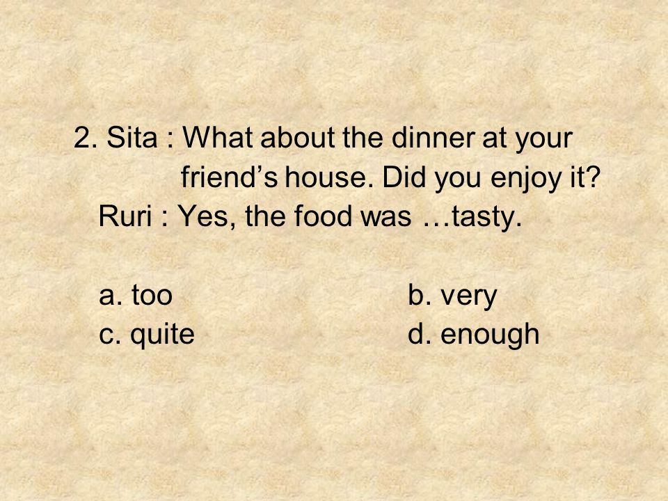 2. Sita : What about the dinner at your friend's house. Did you enjoy it? Ruri : Yes, the food was …tasty. a. toob. very c. quited. enough