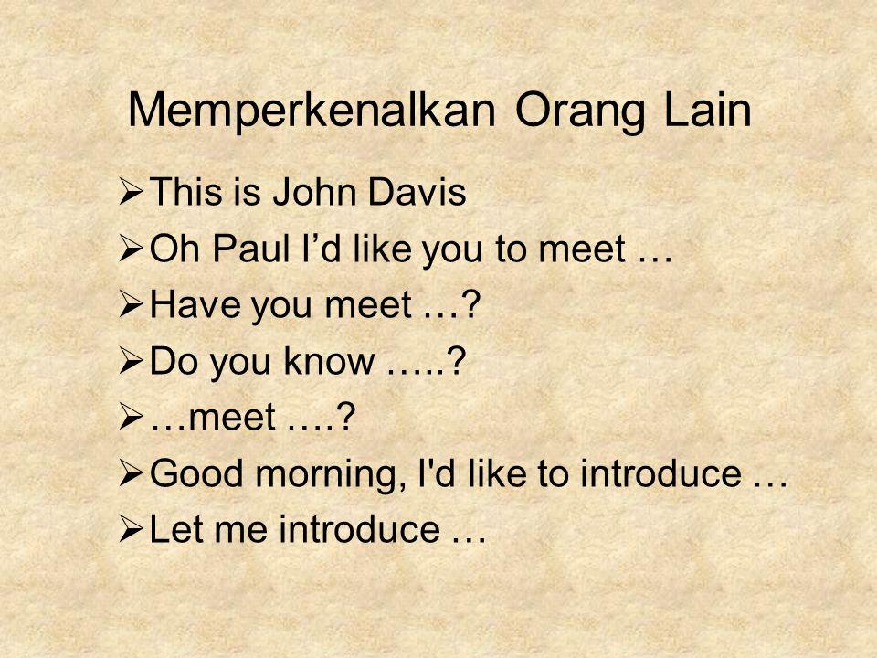 Memperkenalkan Orang Lain  This is John Davis  Oh Paul I'd like you to meet …  Have you meet …?  Do you know …..?  …meet ….?  Good morning, I'd