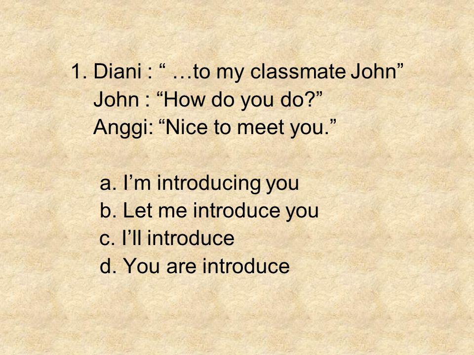 """1. Diani : """" …to my classmate John"""" John : """"How do you do?"""" Anggi: """"Nice to meet you."""" a. I'm introducing you b. Let me introduce you c. I'll introduc"""