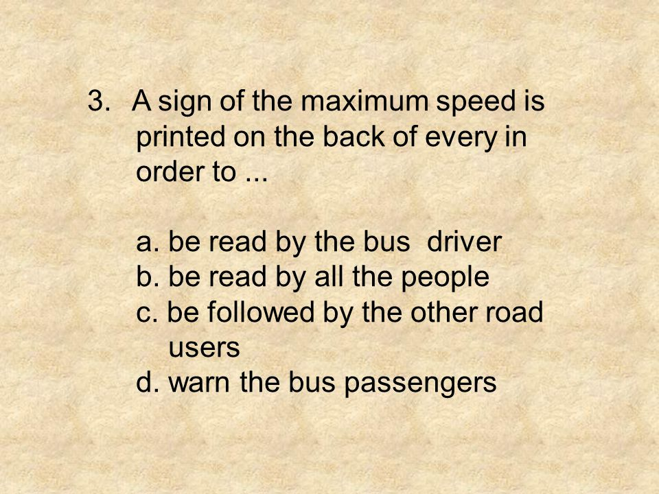 3. A sign of the maximum speed is printed on the back of every in order to... a. be read by the bus driver b. be read by all the people c. be followed