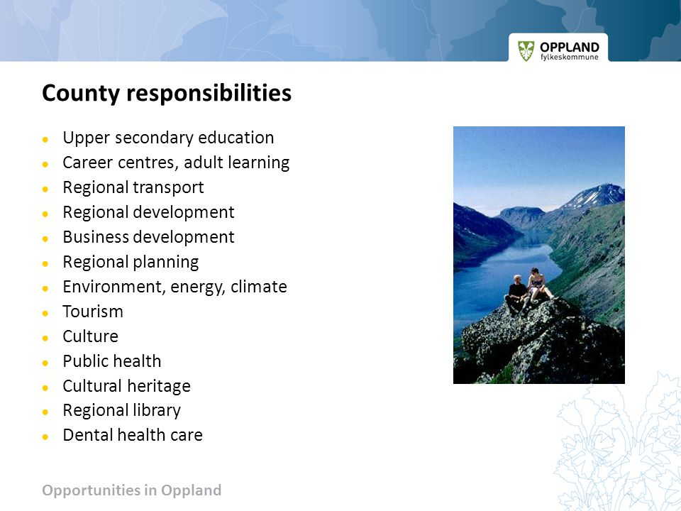 Opportunities in Oppland County responsibilities ● Upper secondary education ● Career centres, adult learning ● Regional transport ● Regional development ● Business development ● Regional planning ● Environment, energy, climate ● Tourism ● Culture ● Public health ● Cultural heritage ● Regional library ● Dental health care