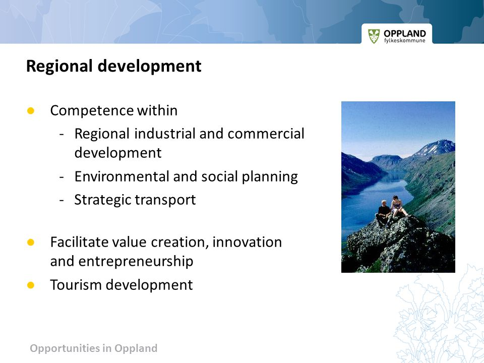 Opportunities in Oppland ● Competence within - Regional industrial and commercial development -Environmental and social planning -Strategic transport ● Facilitate value creation, innovation and entrepreneurship ● Tourism development Regional development