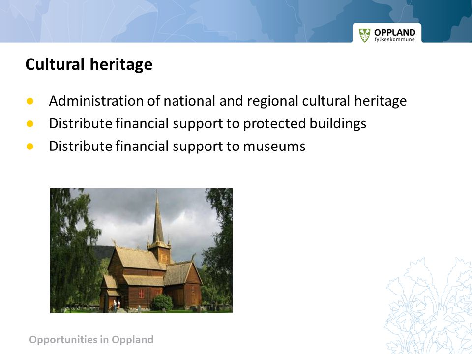 Opportunities in Oppland ● Administration of national and regional cultural heritage ● Distribute financial support to protected buildings ● Distribute financial support to museums Cultural heritage