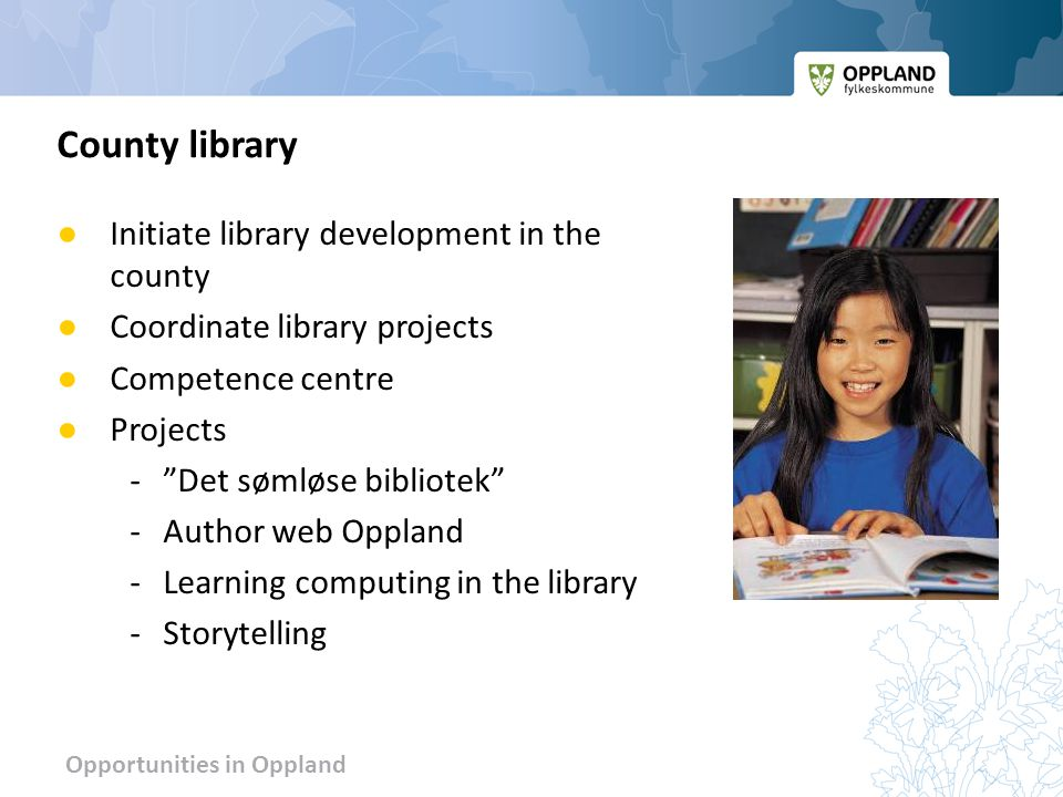 Opportunities in Oppland ● Initiate library development in the county ● Coordinate library projects ● Competence centre ● Projects - Det sømløse bibliotek -Author web Oppland -Learning computing in the library -Storytelling County library