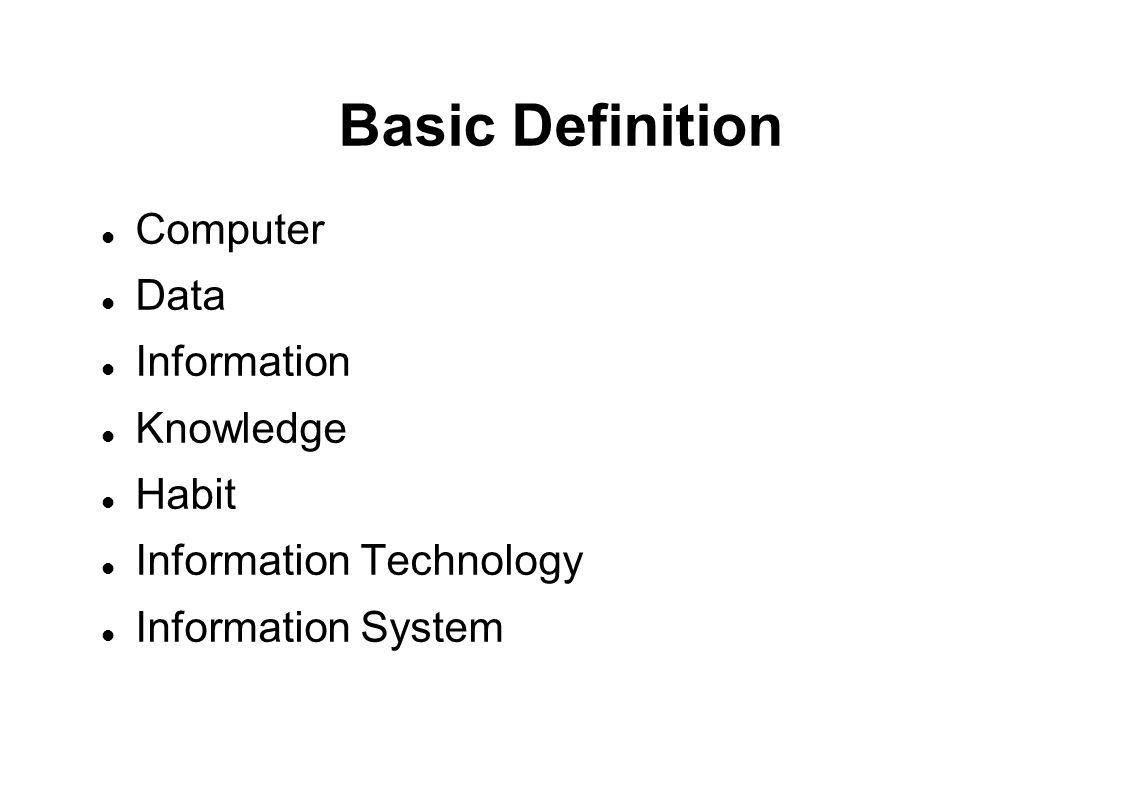 Basic Definition  Computer  Data  Information  Knowledge  Habit  Information Technology  Information System