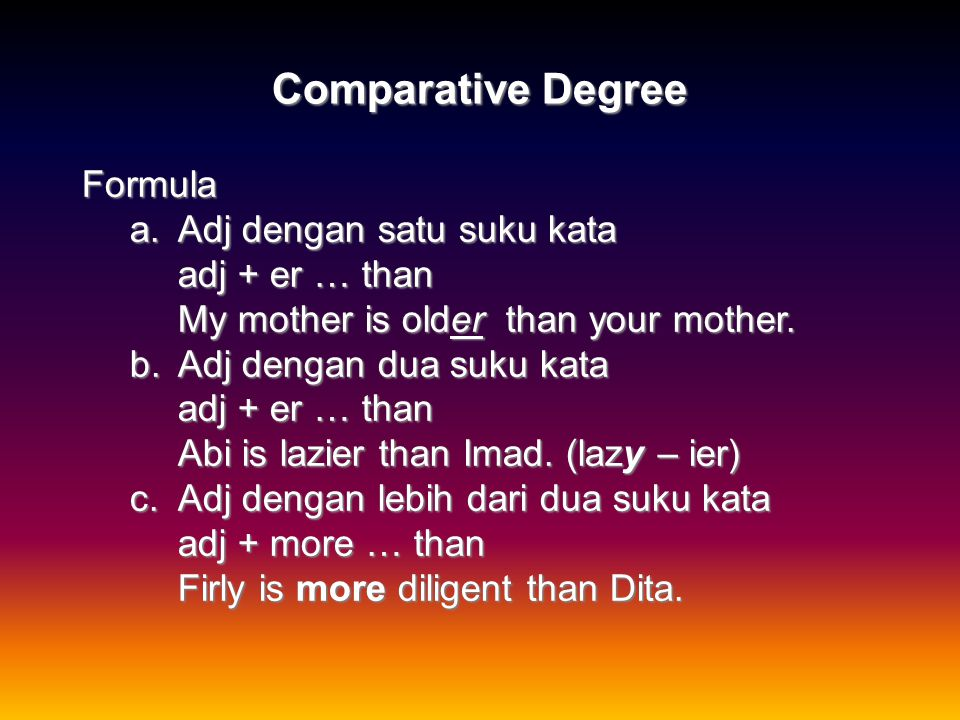 Comparative Degree Formula a.Adj dengan satu suku kata adj + er … than My mother is older than your mother.