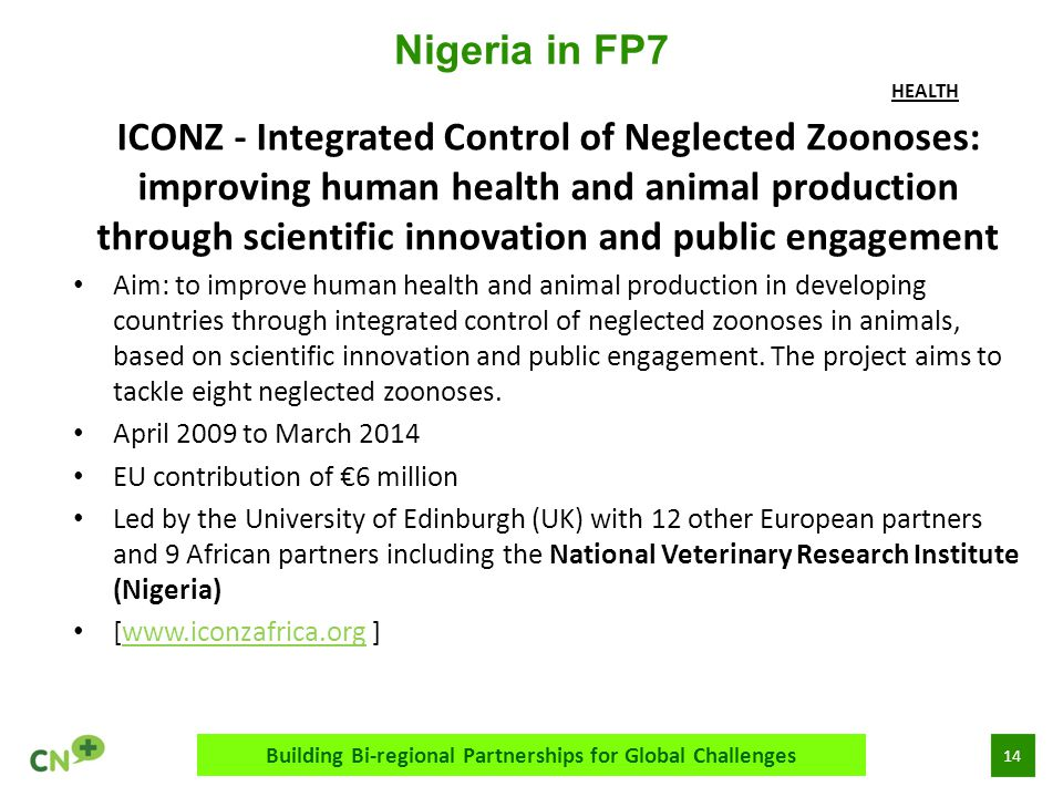 14 Nigeria in FP7 Building Bi-regional Partnerships for Global Challenges ICONZ - Integrated Control of Neglected Zoonoses: improving human health and