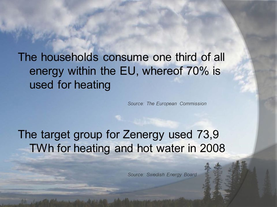 The households consume one third of all energy within the EU, whereof 70% is used for heating Source: The European Commission The target group for Zenergy used 73,9 TWh for heating and hot water in 2008 Source: Swedish Energy Board