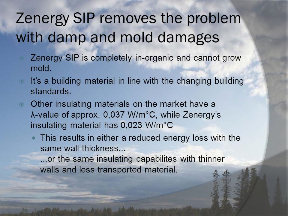 Zenergy SIP removes the problem with damp and mold damages  Zenergy SIP is completely in-organic and cannot grow mold.  It's a building material in
