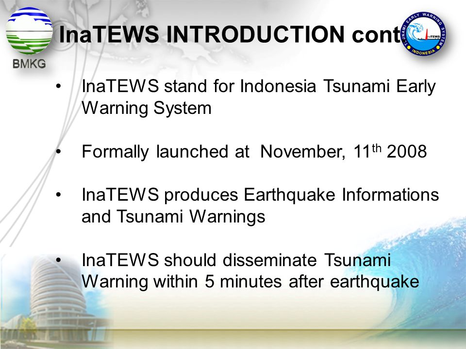 •InaTEWS stand for Indonesia Tsunami Early Warning System •Formally launched at November, 11 th 2008 •InaTEWS produces Earthquake Informations and Tsu
