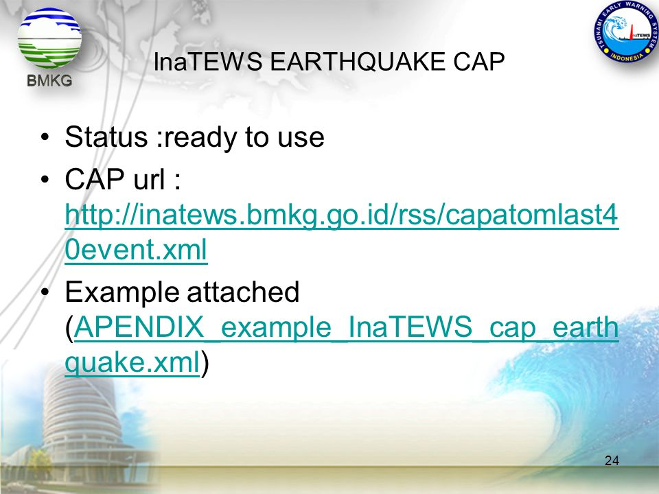 InaTEWS EARTHQUAKE CAP •Status :ready to use •CAP url : http://inatews.bmkg.go.id/rss/capatomlast4 0event.xml http://inatews.bmkg.go.id/rss/capatomlas