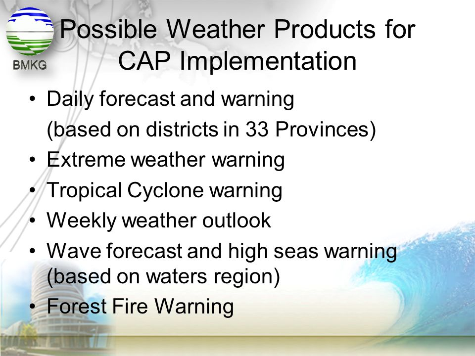 Possible Weather Products for CAP Implementation •Daily forecast and warning (based on districts in 33 Provinces) •Extreme weather warning •Tropical C