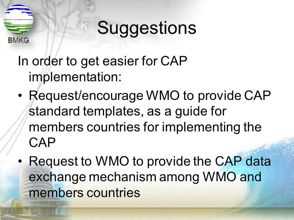 Suggestions In order to get easier for CAP implementation: •Request/encourage WMO to provide CAP standard templates, as a guide for members countries
