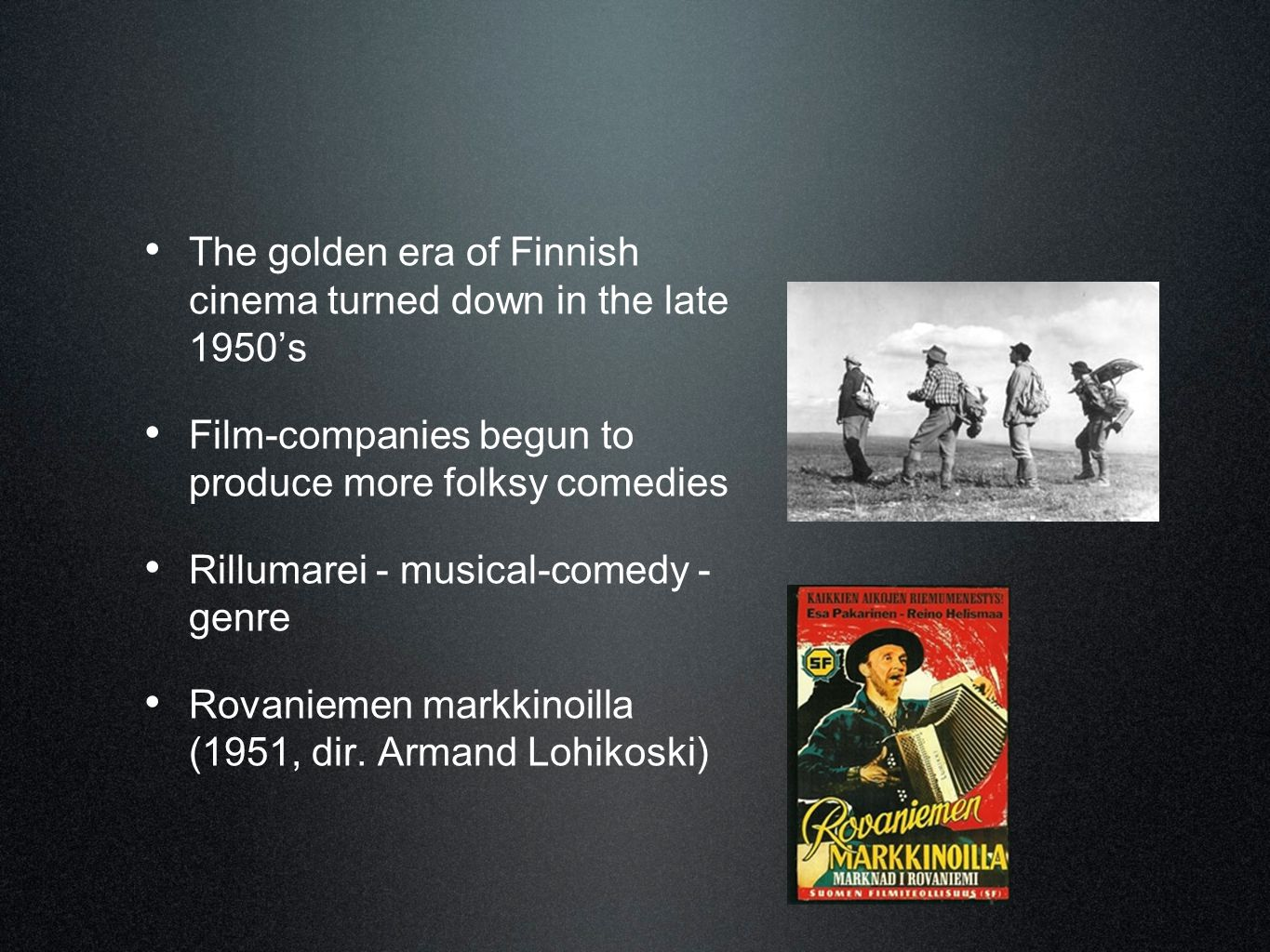 • The golden era of Finnish cinema turned down in the late 1950's • Film-companies begun to produce more folksy comedies • Rillumarei - musical-comedy