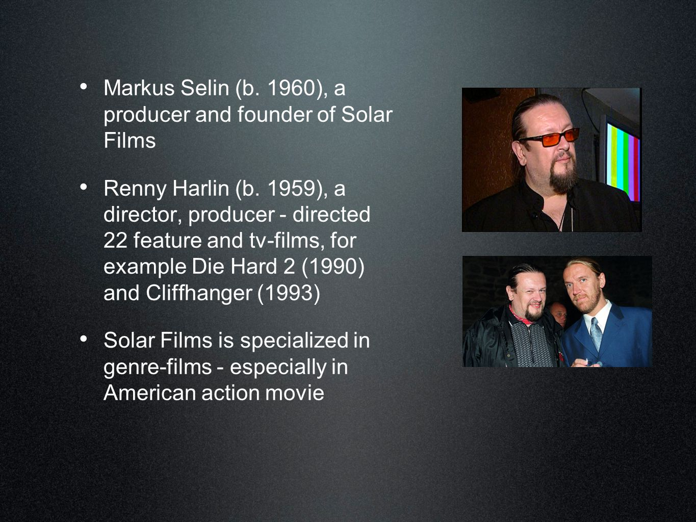 • Markus Selin (b. 1960), a producer and founder of Solar Films • Renny Harlin (b. 1959), a director, producer - directed 22 feature and tv-films, for