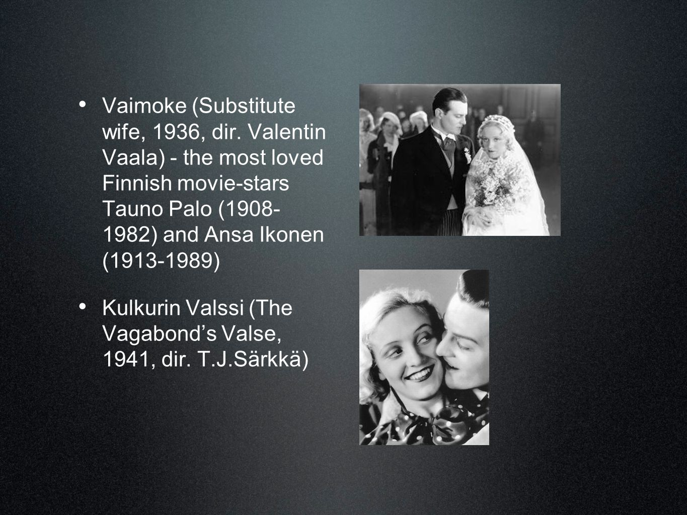 • Vaimoke (Substitute wife, 1936, dir. Valentin Vaala) - the most loved Finnish movie-stars Tauno Palo (1908- 1982) and Ansa Ikonen (1913-1989) • Kulk