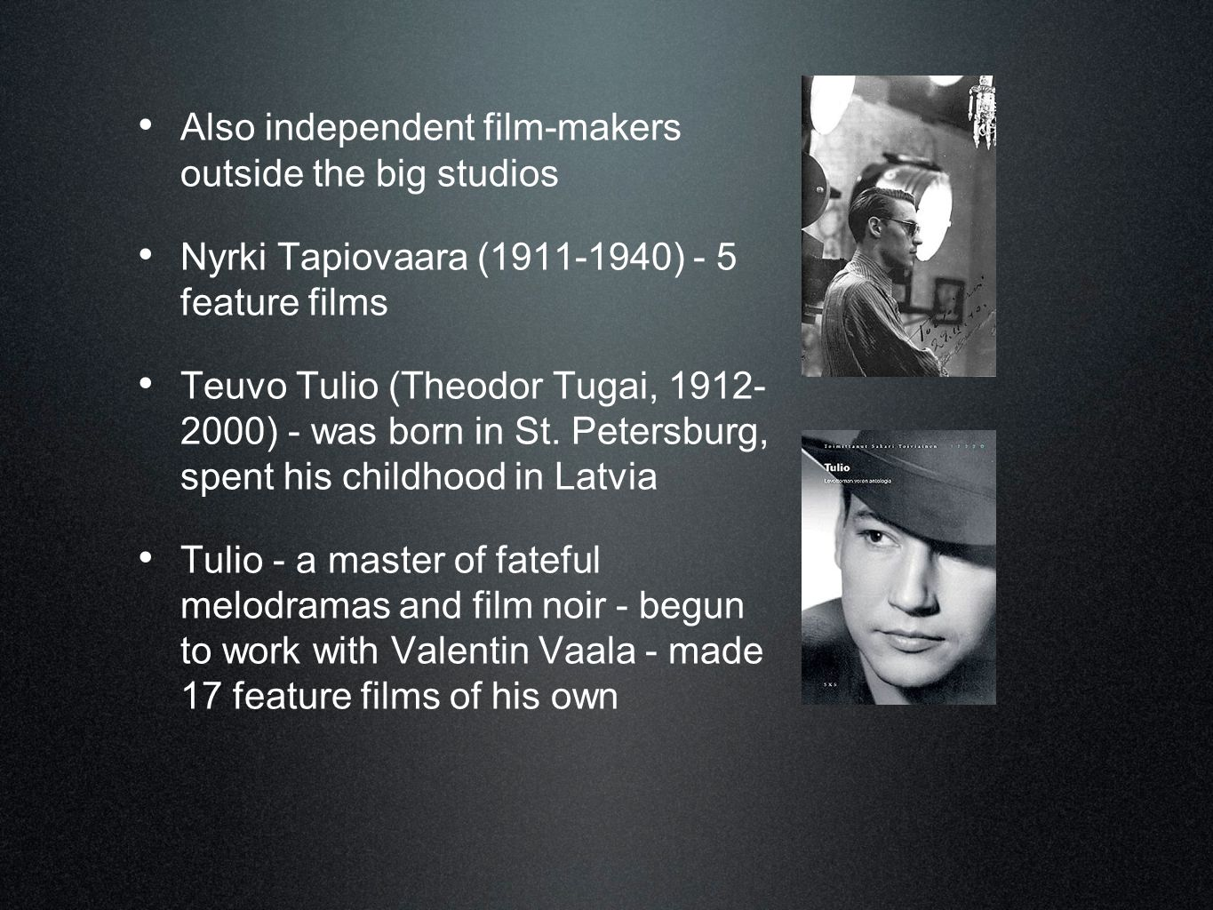 • Also independent film-makers outside the big studios • Nyrki Tapiovaara (1911-1940) - 5 feature films • Teuvo Tulio (Theodor Tugai, 1912- 2000) - wa