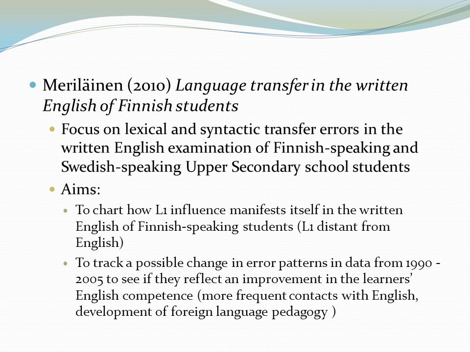  Meriläinen (2010) Language transfer in the written English of Finnish students  Focus on lexical and syntactic transfer errors in the written English examination of Finnish-speaking and Swedish-speaking Upper Secondary school students  Aims:  To chart how L1 influence manifests itself in the written English of Finnish-speaking students (L1 distant from English)  To track a possible change in error patterns in data from 1990 - 2005 to see if they reflect an improvement in the learners' English competence (more frequent contacts with English, development of foreign language pedagogy )