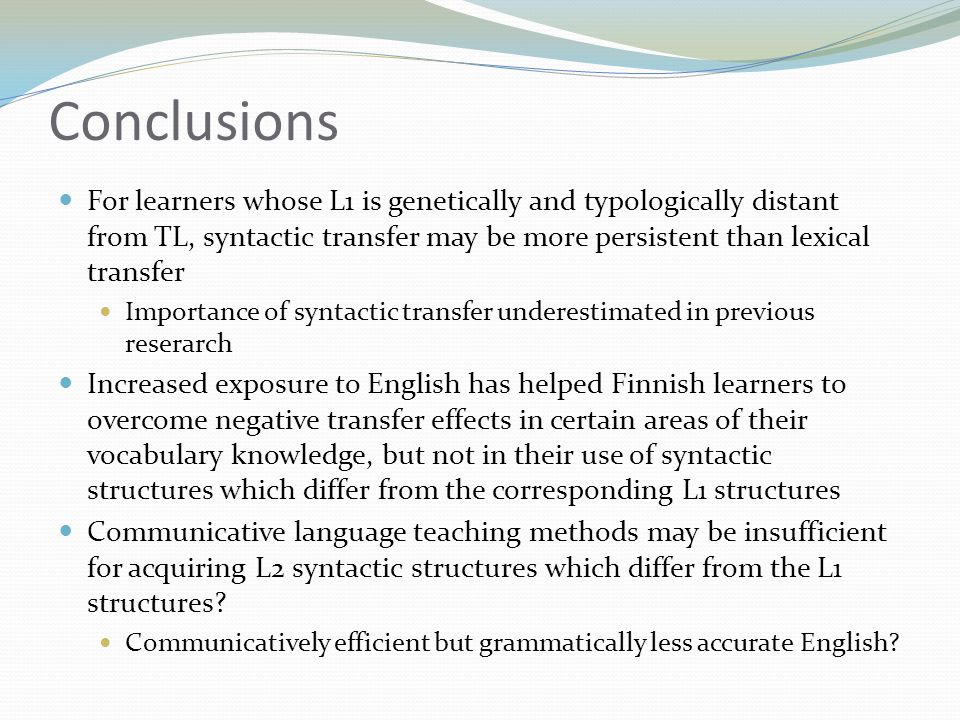 Conclusions  For learners whose L1 is genetically and typologically distant from TL, syntactic transfer may be more persistent than lexical transfer  Importance of syntactic transfer underestimated in previous reserarch  Increased exposure to English has helped Finnish learners to overcome negative transfer effects in certain areas of their vocabulary knowledge, but not in their use of syntactic structures which differ from the corresponding L1 structures  Communicative language teaching methods may be insufficient for acquiring L2 syntactic structures which differ from the L1 structures.
