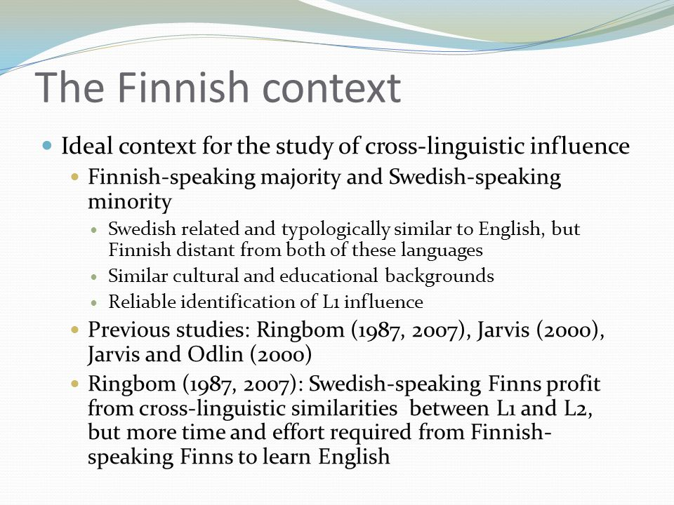 The Finnish context  Ideal context for the study of cross-linguistic influence  Finnish-speaking majority and Swedish-speaking minority  Swedish related and typologically similar to English, but Finnish distant from both of these languages  Similar cultural and educational backgrounds  Reliable identification of L1 influence  Previous studies: Ringbom (1987, 2007), Jarvis (2000), Jarvis and Odlin (2000)  Ringbom (1987, 2007): Swedish-speaking Finns profit from cross-linguistic similarities between L1 and L2, but more time and effort required from Finnish- speaking Finns to learn English