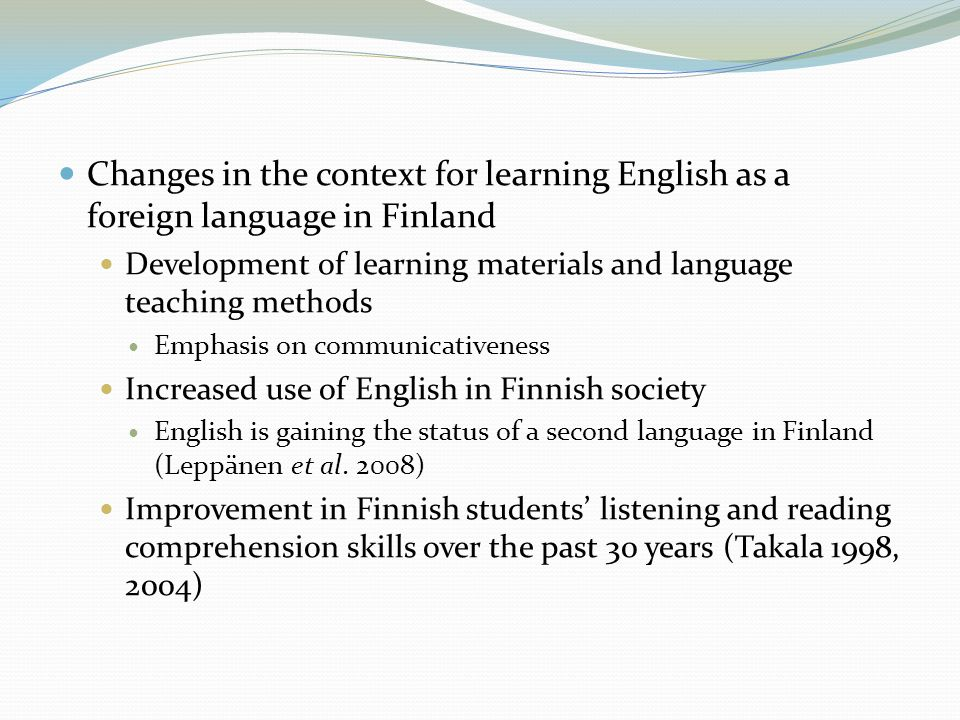  Changes in the context for learning English as a foreign language in Finland  Development of learning materials and language teaching methods  Emphasis on communicativeness  Increased use of English in Finnish society  English is gaining the status of a second language in Finland (Leppänen et al.