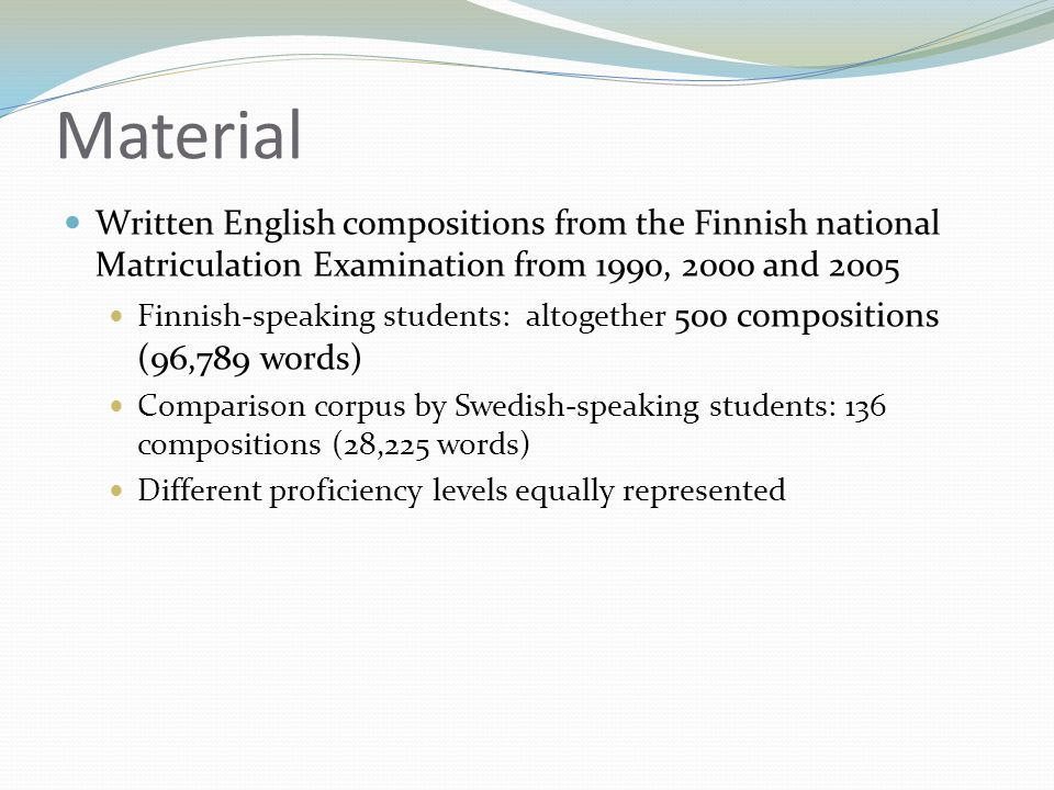 Material  Written English compositions from the Finnish national Matriculation Examination from 1990, 2000 and 2005  Finnish-speaking students: altogether 500 compositions (96,789 words)  Comparison corpus by Swedish-speaking students: 136 compositions (28,225 words)  Different proficiency levels equally represented