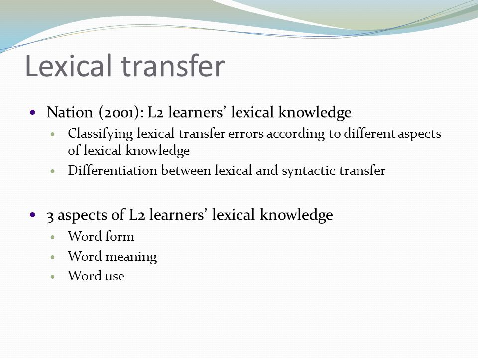 Lexical transfer  Nation (2001): L2 learners' lexical knowledge  Classifying lexical transfer errors according to different aspects of lexical knowledge  Differentiation between lexical and syntactic transfer  3 aspects of L2 learners' lexical knowledge  Word form  Word meaning  Word use