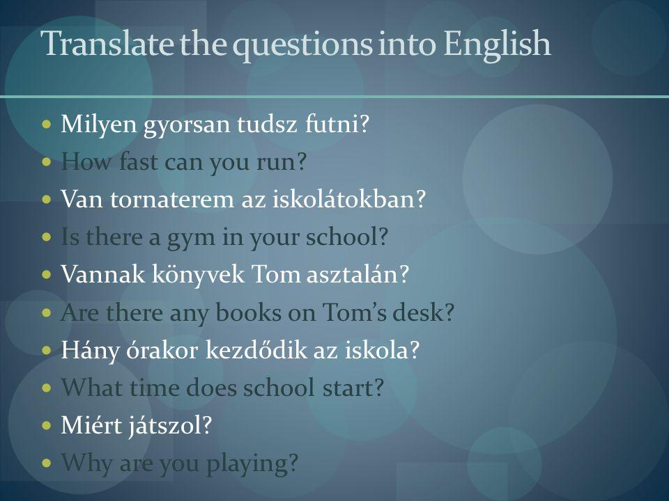 Translate the questions into English  Milyen gyorsan tudsz futni.
