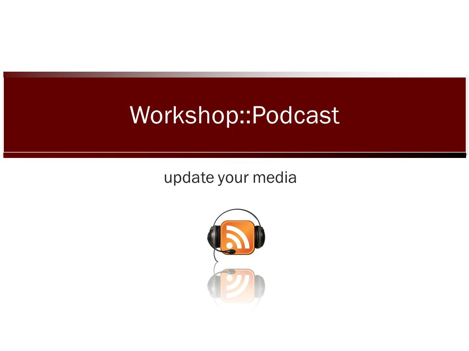 update your media Workshop::Podcast