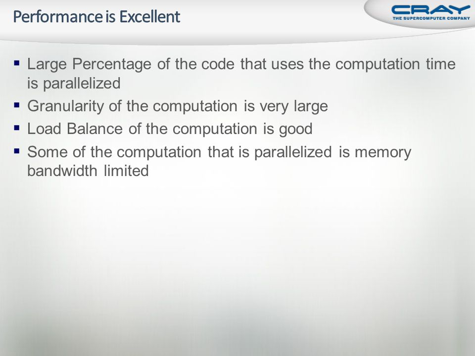  Large Percentage of the code that uses the computation time is parallelized  Granularity of the computation is very large  Load Balance of the computation is good  Some of the computation that is parallelized is memory bandwidth limited