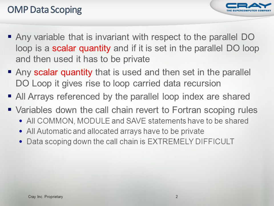  Any variable that is invariant with respect to the parallel DO loop is a scalar quantity and if it is set in the parallel DO loop and then used it has to be private  Any scalar quantity that is used and then set in the parallel DO Loop it gives rise to loop carried data recursion  All Arrays referenced by the parallel loop index are shared  Variables down the call chain revert to Fortran scoping rules • All COMMON, MODULE and SAVE statements have to be shared • All Automatic and allocated arrays have to be private • Data scoping down the call chain is EXTREMELY DIFFICULT Cray Inc.