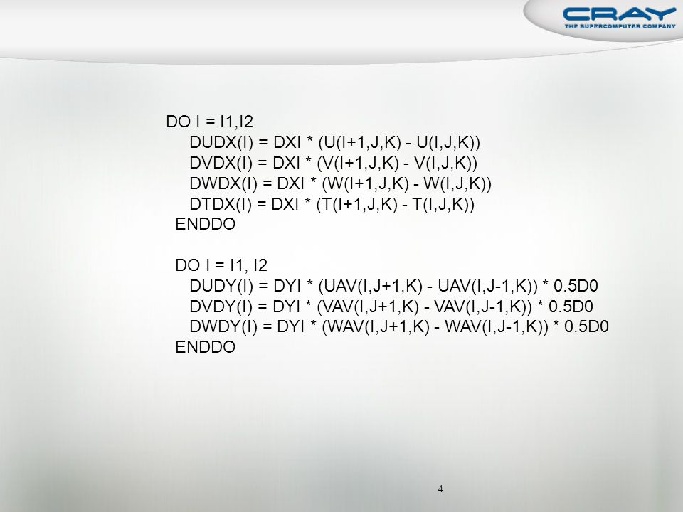 4 DO I = I1,I2 DUDX(I) = DXI * (U(I+1,J,K) - U(I,J,K)) DVDX(I) = DXI * (V(I+1,J,K) - V(I,J,K)) DWDX(I) = DXI * (W(I+1,J,K) - W(I,J,K)) DTDX(I) = DXI * (T(I+1,J,K) - T(I,J,K)) ENDDO DO I = I1, I2 DUDY(I) = DYI * (UAV(I,J+1,K) - UAV(I,J-1,K)) * 0.5D0 DVDY(I) = DYI * (VAV(I,J+1,K) - VAV(I,J-1,K)) * 0.5D0 DWDY(I) = DYI * (WAV(I,J+1,K) - WAV(I,J-1,K)) * 0.5D0 ENDDO
