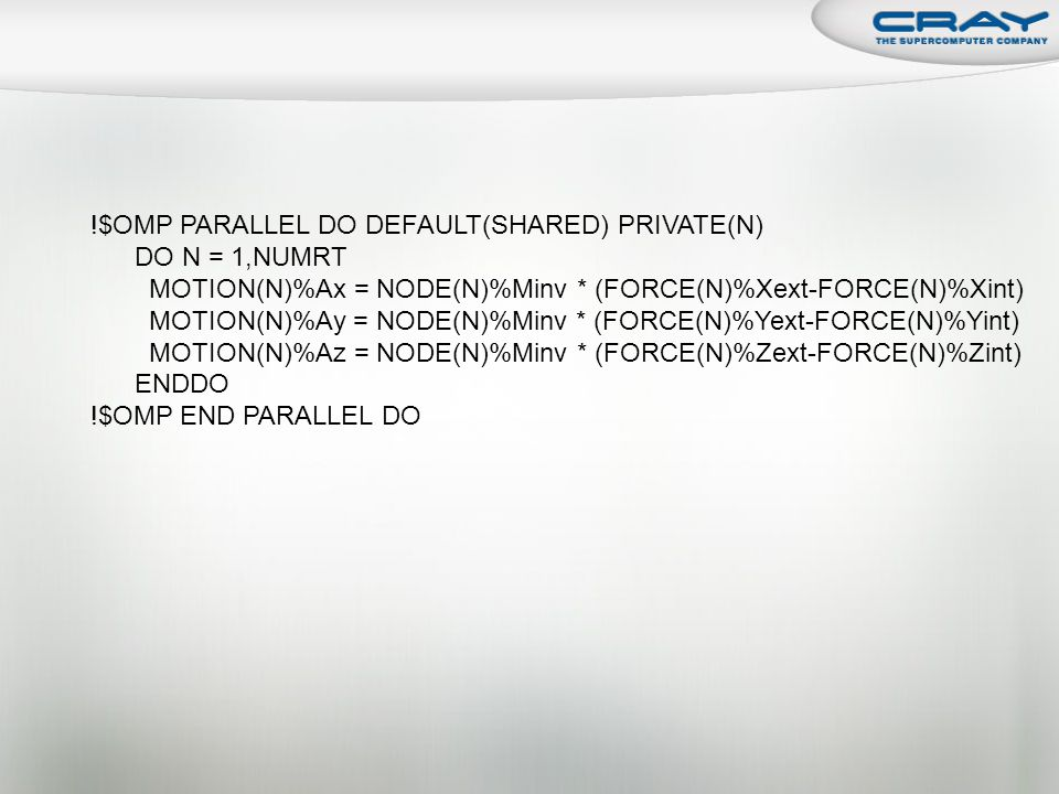 !$OMP PARALLEL DO DEFAULT(SHARED) PRIVATE(N) DO N = 1,NUMRT MOTION(N)%Ax = NODE(N)%Minv * (FORCE(N)%Xext-FORCE(N)%Xint) MOTION(N)%Ay = NODE(N)%Minv *