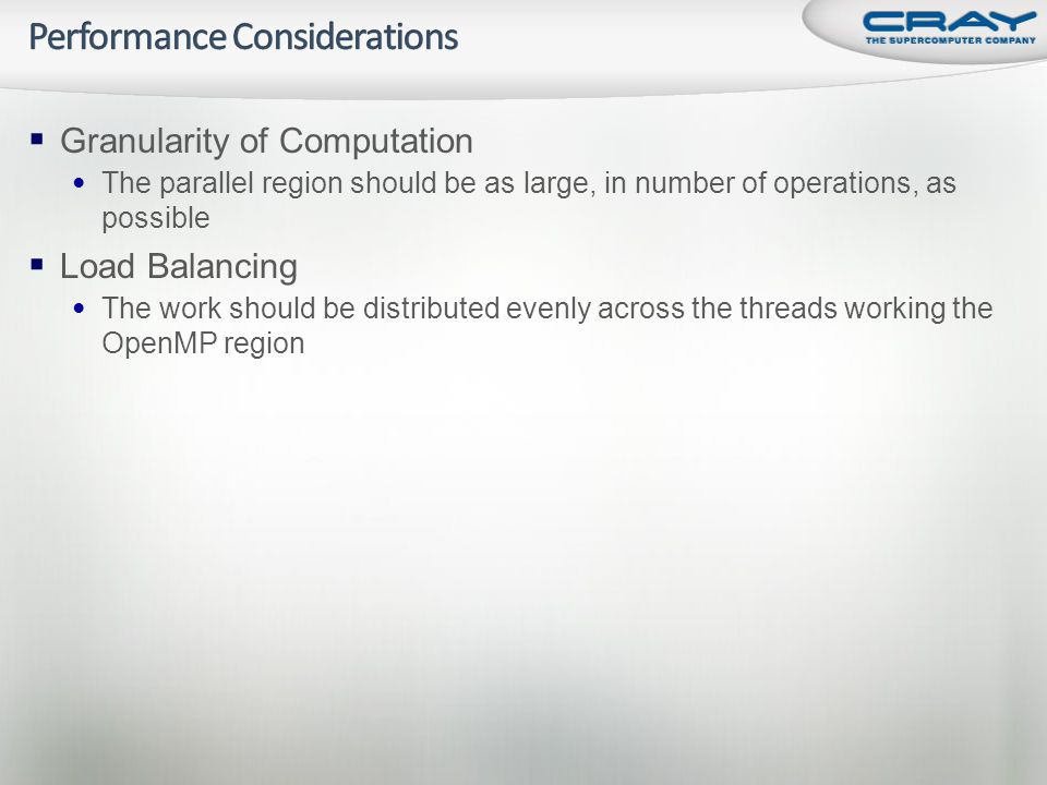  Granularity of Computation • The parallel region should be as large, in number of operations, as possible  Load Balancing • The work should be distributed evenly across the threads working the OpenMP region