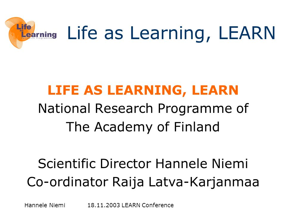 Hannele Niemi LEARN Conference LIFE AS LEARNING, LEARN National Research Programme of The Academy of Finland Scientific Director Hannele Niemi Co-ordinator Raija Latva-Karjanmaa Life as Learning, LEARN