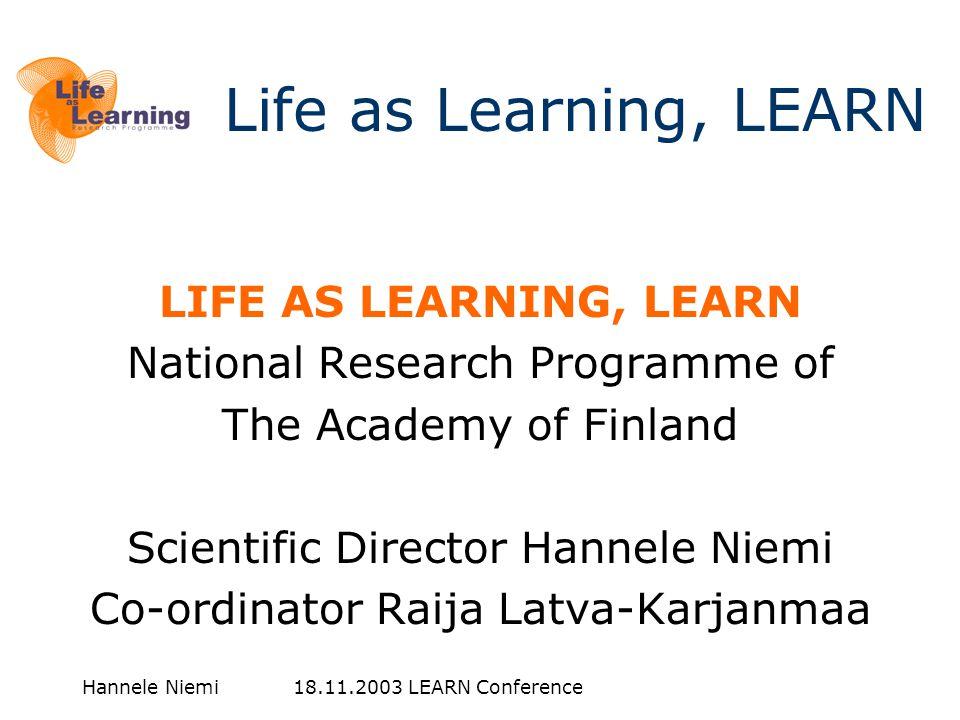 Hannele Niemi 18.11.2003 LEARN Conference LIFE AS LEARNING, LEARN National Research Programme of The Academy of Finland Scientific Director Hannele Niemi Co-ordinator Raija Latva-Karjanmaa Life as Learning, LEARN