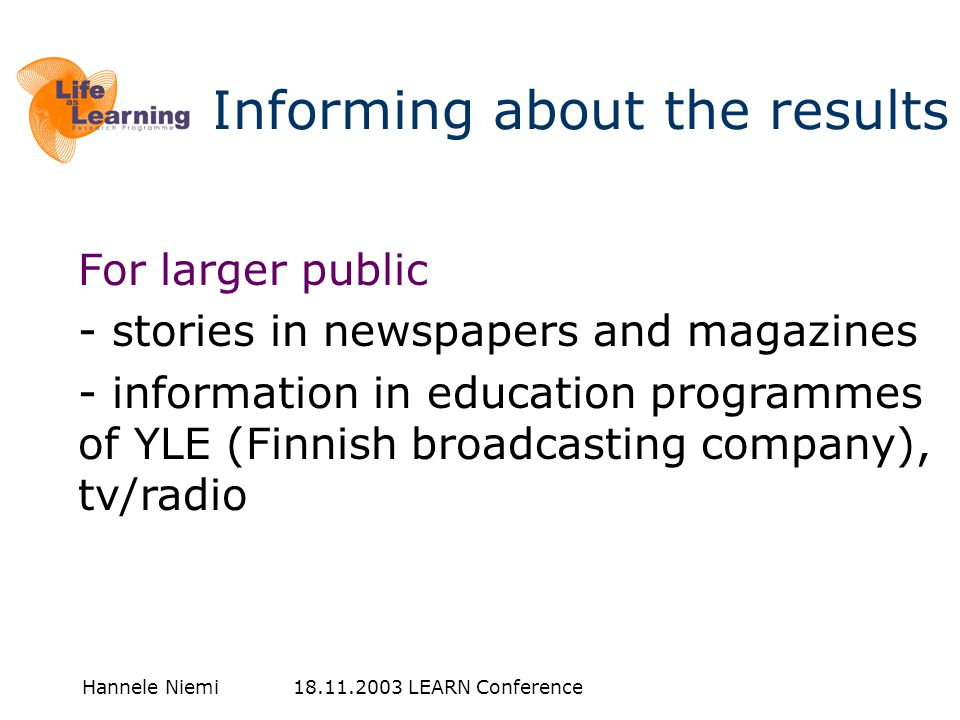 Hannele Niemi 18.11.2003 LEARN Conference Informing about the results For larger public - stories in newspapers and magazines - information in education programmes of YLE (Finnish broadcasting company), tv/radio